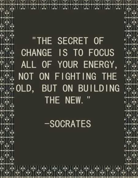 good-socrates-quote-about-creating-a-positive-change-in-your-life-focus-on-building-something-new-instead-fighting-the-old-the-secret-of-change-focus-your-energy-on-the-right-things.