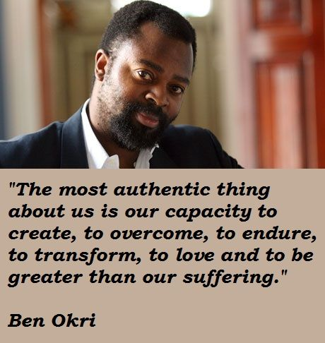Ben-Okri-Nigerian-quotes-about-our-abilities-to-create-overcome-transform-endure-and-being-much-greater-than-the-suffering-that-come-our-ways - life changing messages from positive writters and speakers.