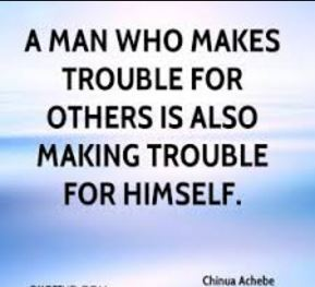 Nigerian-quotes-chinua-achebe-about-making-trouble-with-others - trouble will always find a way to come back to those who always find pleasure in making them. inspirng quote.