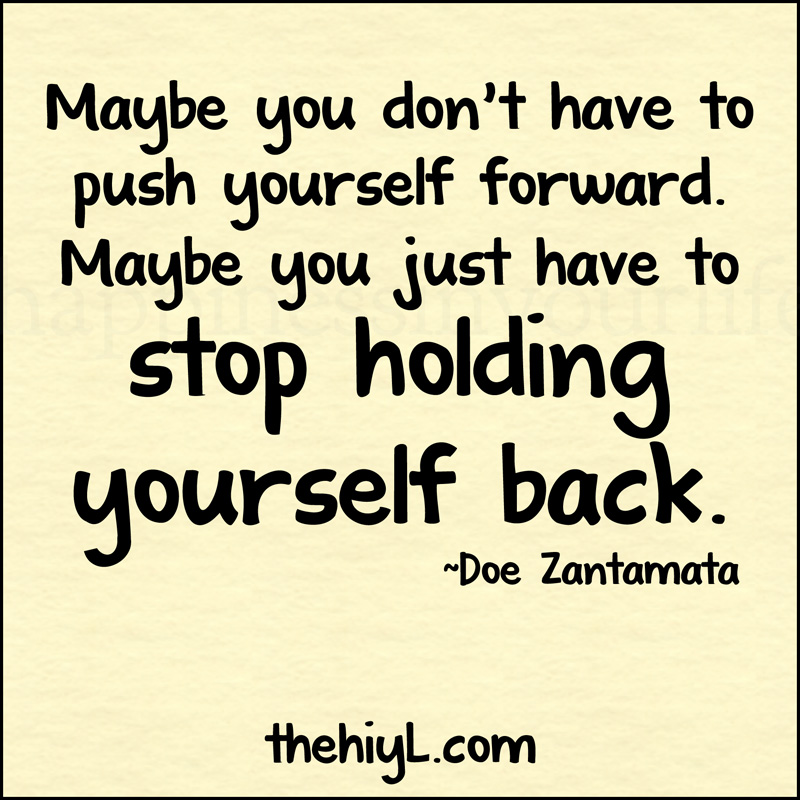 http://www.quotesforthemind.com/wp-content/uploads/2013/05/push-forward-hold-back-Maybe-you-dont-have-to-push-yourself-forward.-Maybe-you-just-have-to-stop-holding-yourself-back.jpg