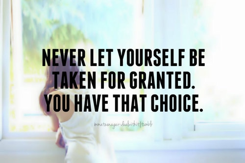 Quote never let yourseld be taken for granted you have that choice