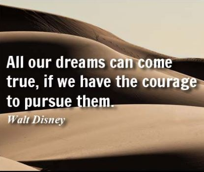 dreams-and-courage-quotes-from-walt-disney-have-faith-in-your-dream-turn-your-goals-into-success-successful. Dont let your negative thoughts or beliefs to take out of the things that you were born to achieve.