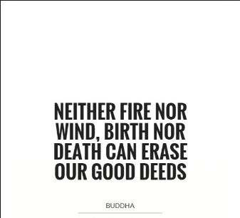buddha-quote-about-doing-good-deeds-good-deed-nothing-on-earth-can-erase-out-good-deeds - good positive deeds live forever no matter the wind, birth and death.