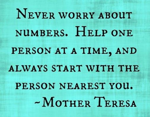 mother-teresa-quotes-and-quote-good-deeds-helping-one-person-at-a-time-help-as-many-people-as-you-possibly-can-do-good-for-others - help the people around you as often as you can because there are so many people in the world who need some caring and loving.