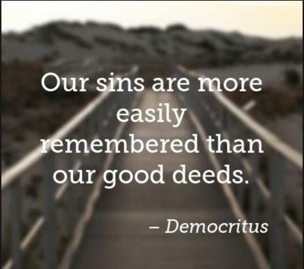 Democritus-good-deeds-about-our-sins-and-our-positive-deed-people-are-more-likely-to-remember-our-good-deeds-than-our-bad-deeds - try to do as many good deeds as often as you can because it is easy for some people to forget about your past positive deeds if you decide to stop doing so.