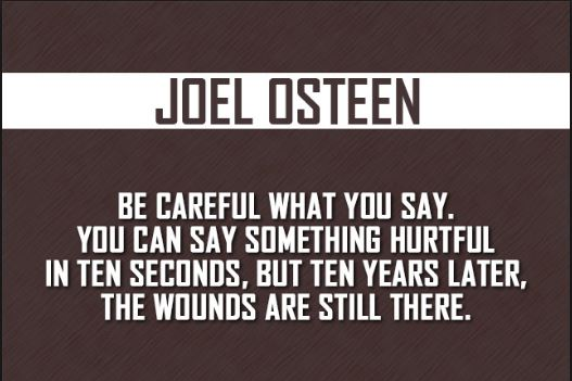 Joel-Osteen-quote-about-being-careful-about-the-things-that-you-say-because-can-cause-some-serious-damage-that-cannot-be-taken-back. You can hurt people's feelings and emotions when you don't use your words wisely.