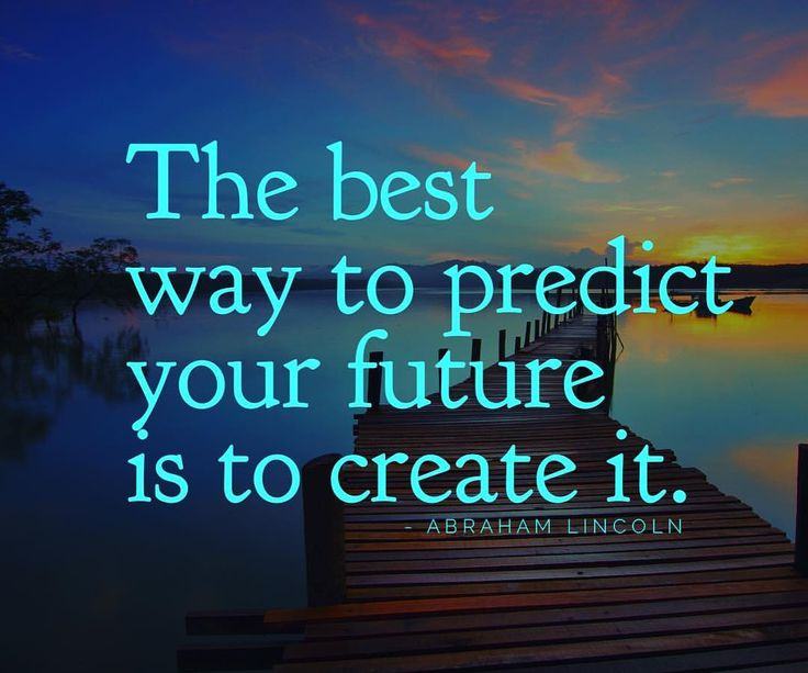 wonderful-inspirational-quote-and-image-about-predicting-the-future-by-creating-it-with-your-daily-decisions-and-actions. You can make tomorrow a great day by making today a better day than your yesterday.